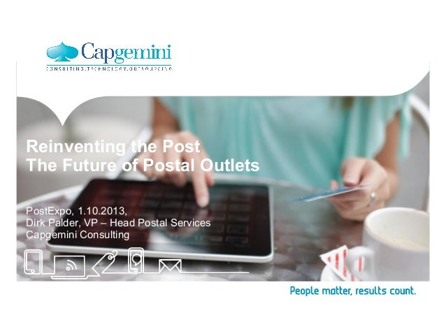 Reinventing the Post The Future of Postal Outlets PostExpo, 1.10.2013, Dirk Palder, VP – Head Postal Services Capgemini Co...