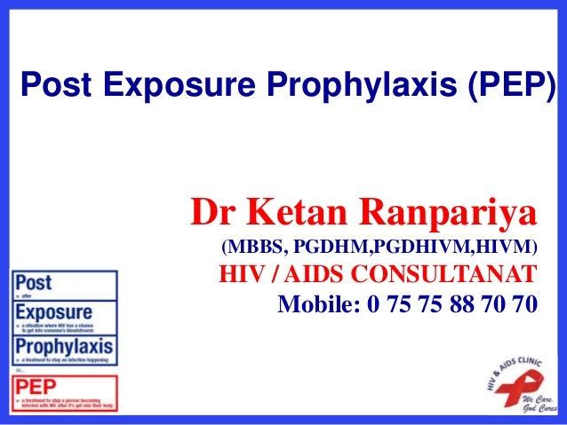 Post Exposure Prophylaxis (PEP) Dr Ketan Ranpariya (MBBS, PGDHM,PGDHIVM,HIVM) HIV / AIDS CONSULTANAT Mobile: 0 75 75 88 70...
