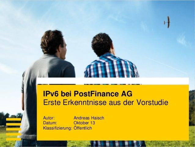 IPv6 bei PostFinance AG Erste Erkenntnisse aus der Vorstudie Wenn Sie diesen Text lesen können, müssen Sie die Folie im Po...