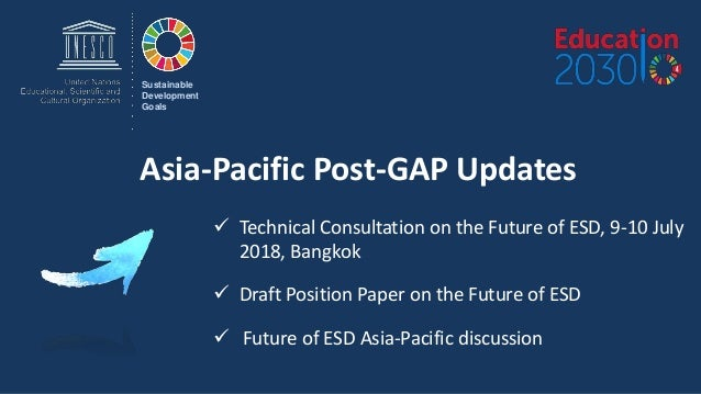 Asia-Pacific Post-GAP Updates Sustainable Development Goals  Technical Consultation on the Future of ESD, 9-10 July 2018,...