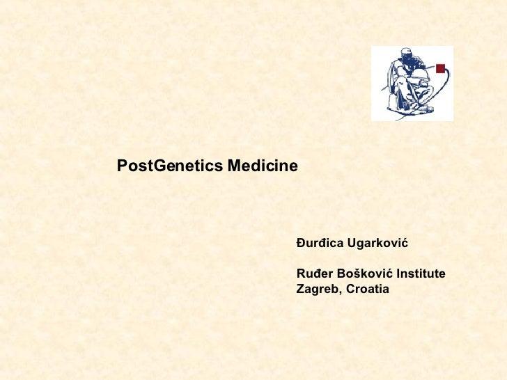 PostGenetics Medicine Đurđica Ugarković Ruđer Bošković Institute Zagreb, Croatia