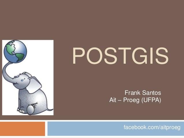 POSTGIS        Frank Santos  Ait – Proeg (UFPA)       facebook.com/aitproeg