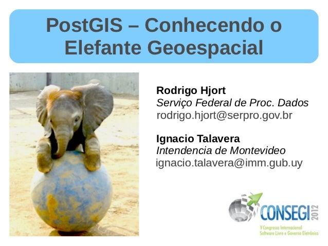 PostGIS – Conhecendo o Elefante Geoespacial          Rodrigo Hjort          Serviço Federal de Proc. Dados          Ignaci...