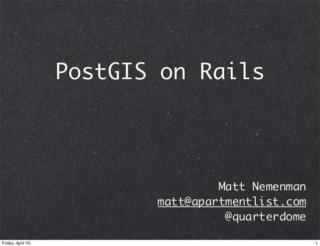 PostGIS on Rails                                    Matt Nemenman                           matt@apartmentlist.com        ...