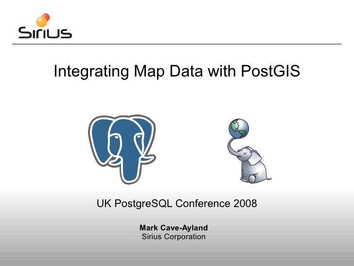 Integrating Map Data with PostGIS     UK PostgreSQL Conference 2008            Mark Cave-Ayland            Sirius Corporat...