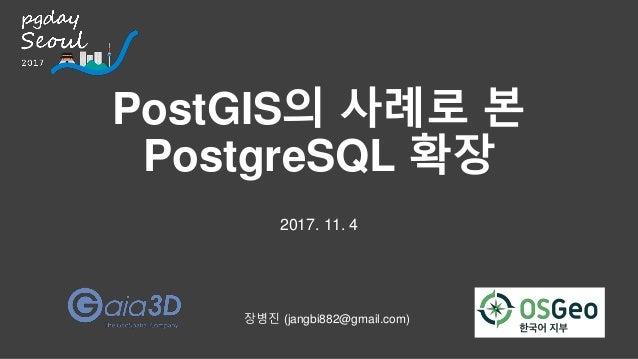 PostGIS의 사례로 본 PostgreSQL 확장 2017. 11. 4 장병진 (jangbi882@gmail.com)