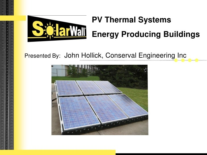 PV Thermal Systems                       Energy Producing Buildings  Presented By: John Hollick, Conserval Engineering Inc...