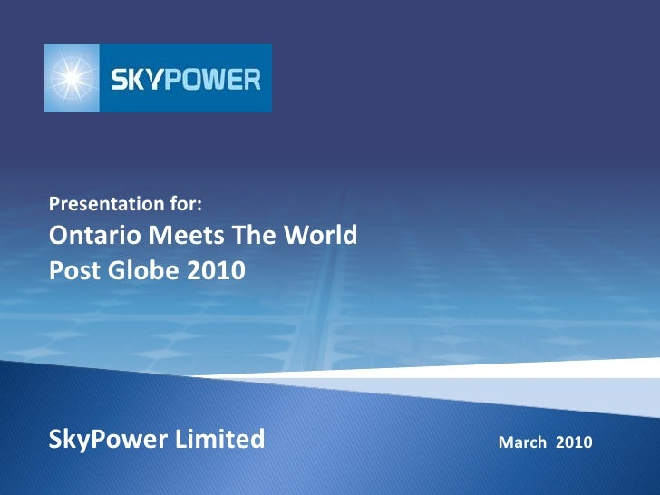 Presentation for: Ontario Meets The World Post Globe 2010     SkyPower Limited          March 2010