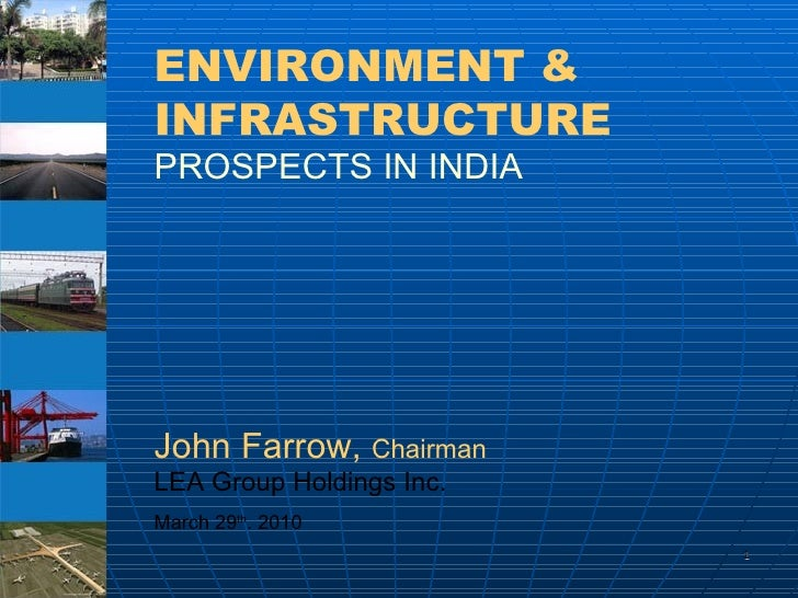 ENVIRONMENT & INFRASTRUCTURE   PROSPECTS IN INDIA John Farrow,  Chairman LEA Group Holdings Inc.  March 29 th . 2010