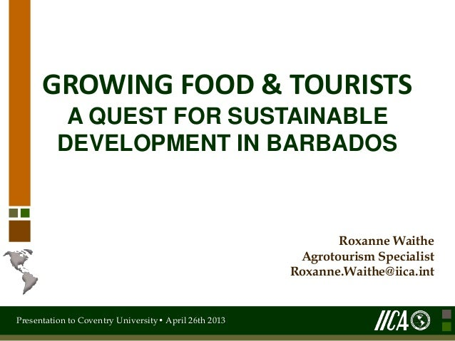 Presentation to Coventry University• April 26th 2013GROWING FOOD & TOURISTSA QUEST FOR SUSTAINABLEDEVELOPMENT IN BARBADOSR...