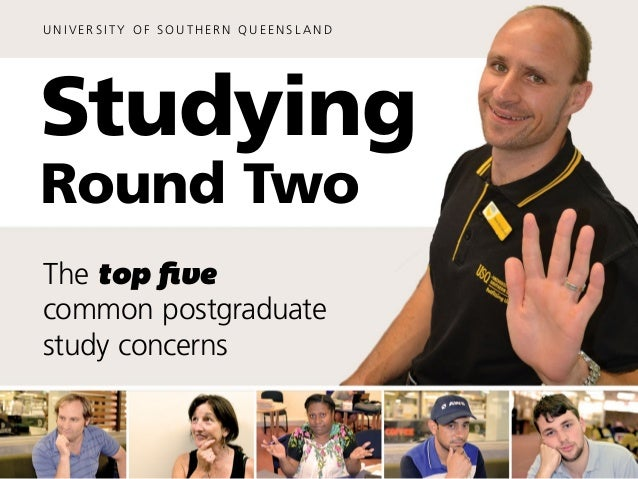 U N I V ER S I T Y O F S O U T H ER N Q U EE N S L A N D Studying Round Two The top five common postgraduate study concerns