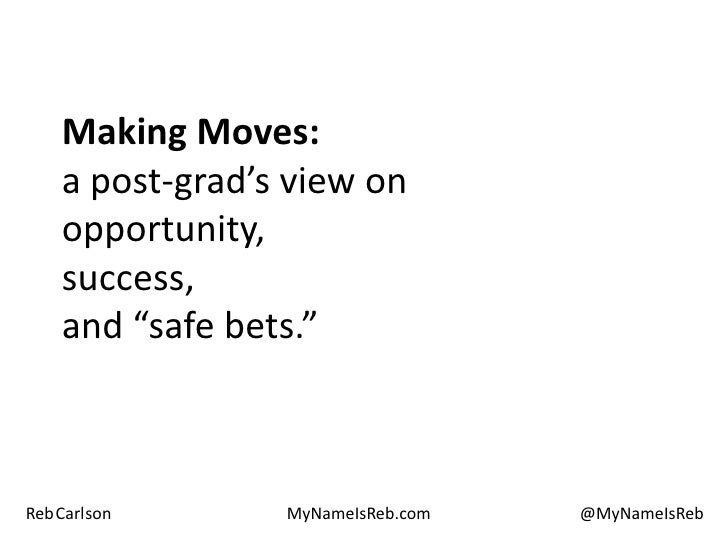 "Making Moves:a post-grad's view onopportunity,success,and ""safe bets."" <br />Reb Carlson<br />MyNameIsReb.com<br />@MyName..."