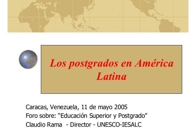 """Los postgrados en América Latina Caracas, Venezuela, 11 de mayo 2005 Foro sobre: """"Educación Superior y Postgrado"""" Claudio ..."""