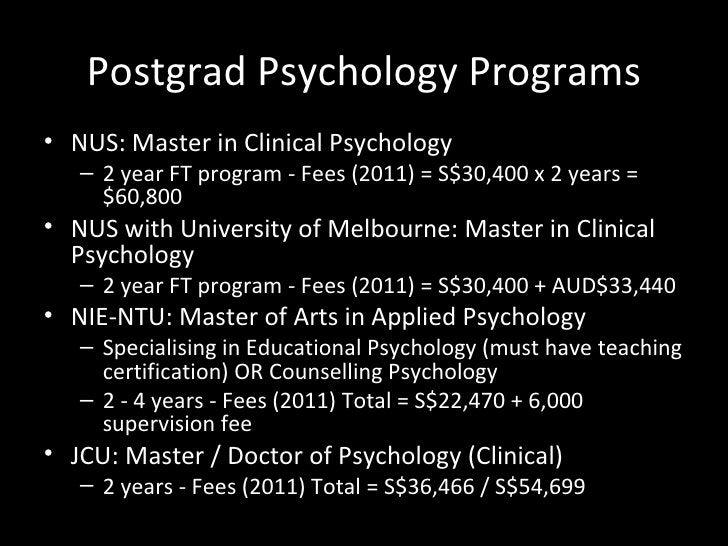 Postgrad Psychology Programs <ul><li>NUS: Master in Clinical Psychology </li></ul><ul><ul><li>2 year FT program - Fees (20...