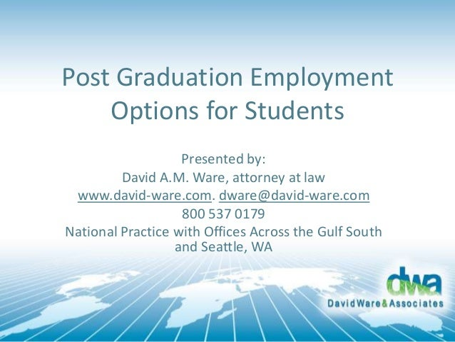 Post Graduation Employment Options for Students Presented by: David A.M. Ware, attorney at law www.david-ware.com. dware@d...