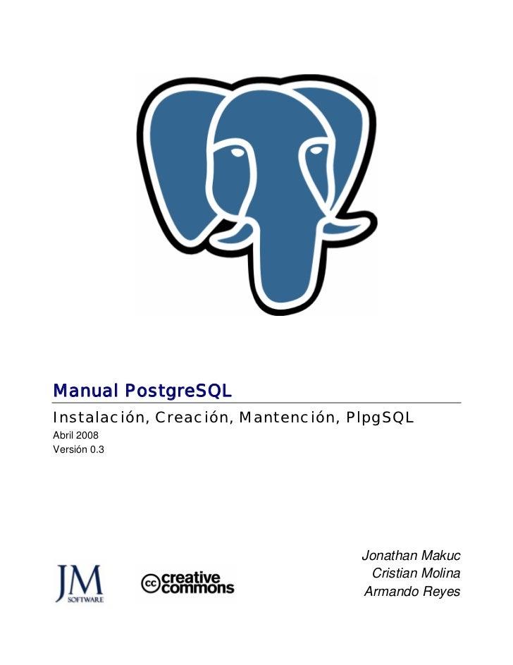 Manual PostgreSQLInstalación, Creación, Mantención, PlpgSQLAbril 2008Versión 0.3                                   Jonatha...