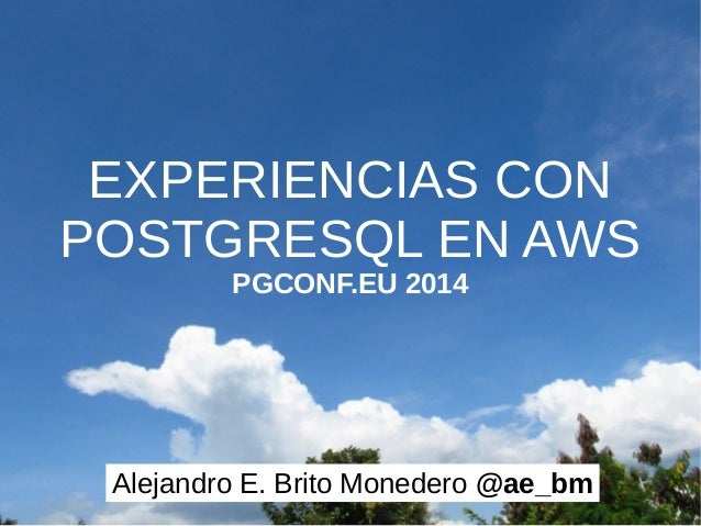 EXPERIENCIAS CON  POSTGRESQL EN AWS  PGCONF.EU 2014  Alejandro E. Brito Monedero @ae_bm