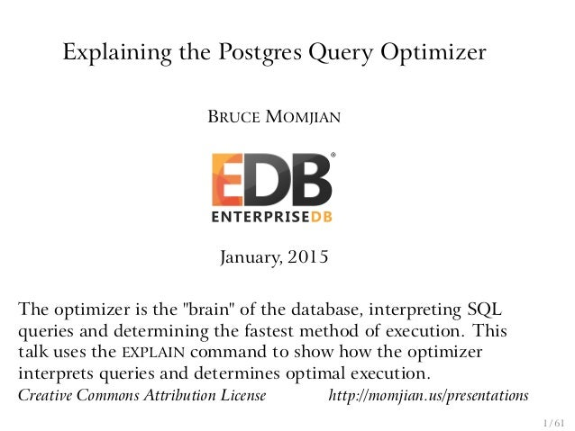 """Explaining the Postgres Query Optimizer BRUCE MOMJIAN January, 2015 The optimizer is the """"brain"""" of the database, interpre..."""