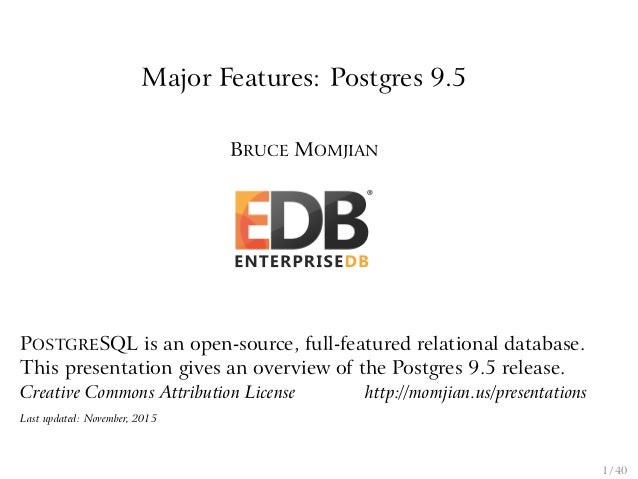 Major Features: Postgres 9.5 BRUCE MOMJIAN POSTGRESQL is an open-source, full-featured relational database. This presentat...