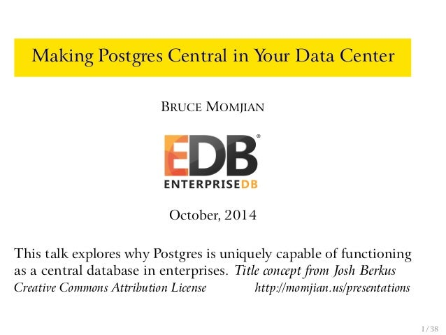 Making Postgres Central in Your Data Center  BRUCE MOMJIAN  October, 2014  This talk explores why Postgres is uniquely cap...