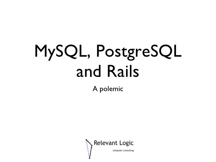 MySQL, PostgreSQL and Rails <ul><li>A polemic </li></ul>