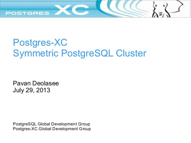 Postgres-XC Symmetric PostgreSQL Cluster Pavan Deolasee July 29, 2013  PostgreSQL Global Development Group Postgres-XC Glo...