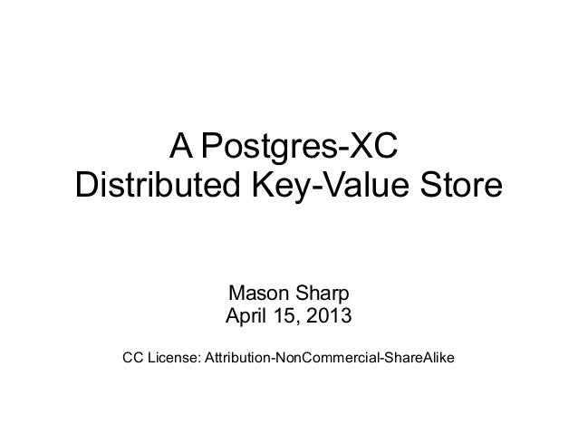 A Postgres-XCDistributed Key-Value StoreMason SharpApril 15, 2013CC License: Attribution-NonCommercial-ShareAlike