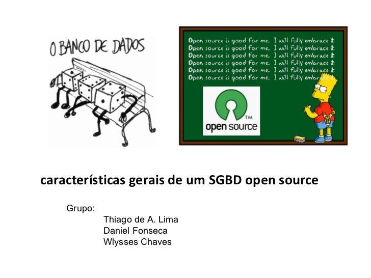 características gerais de um SGBD open source Grupo: Thiago de A. Lima Daniel Fonseca Wlysses Chaves