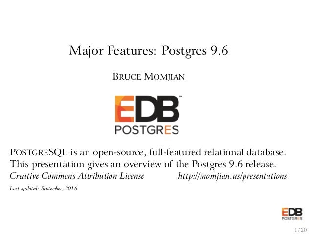Major Features: Postgres 9.6 BRUCE MOMJIAN POSTGRESQL is an open-source, full-featured relational database. This presentat...