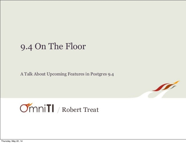 / Robert Treat 9.4 On The Floor A Talk About Upcoming Features in Postgres 9.4 Thursday, May 22, 14