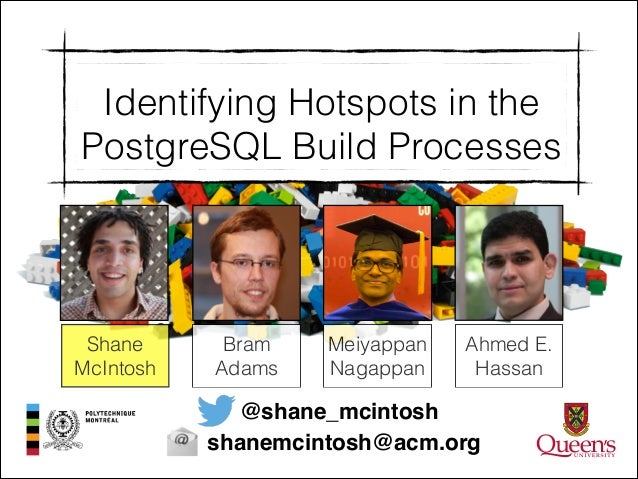 Identifying Hotspots in the PostgreSQL Build Processes  Shane McIntosh  Bram Adams  Meiyappan Nagappan  Ahmed E. Hassan  @...