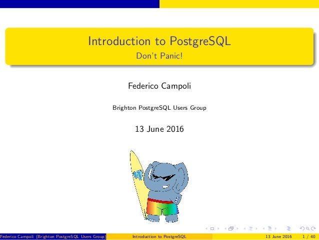 Introduction to PostgreSQL Don't Panic! Federico Campoli Brighton PostgreSQL Users Group 13 June 2016 Federico Campoli (Br...