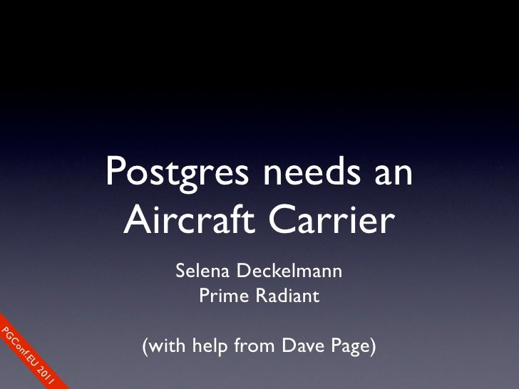 Postgres needs an                          Aircraft Carrier                              Selena Deckelmann                ...