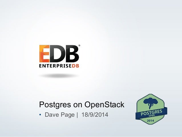 Postgres on OpenStack  • Dave Page | 18/9/2014  © 2014 EnterpriseDB Corporation. All rights reserved. 1