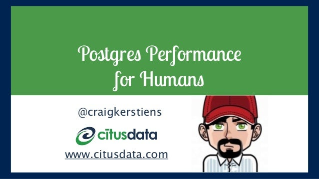 Postgres Performance for Humans @craigkerstiens www.citusdata.com