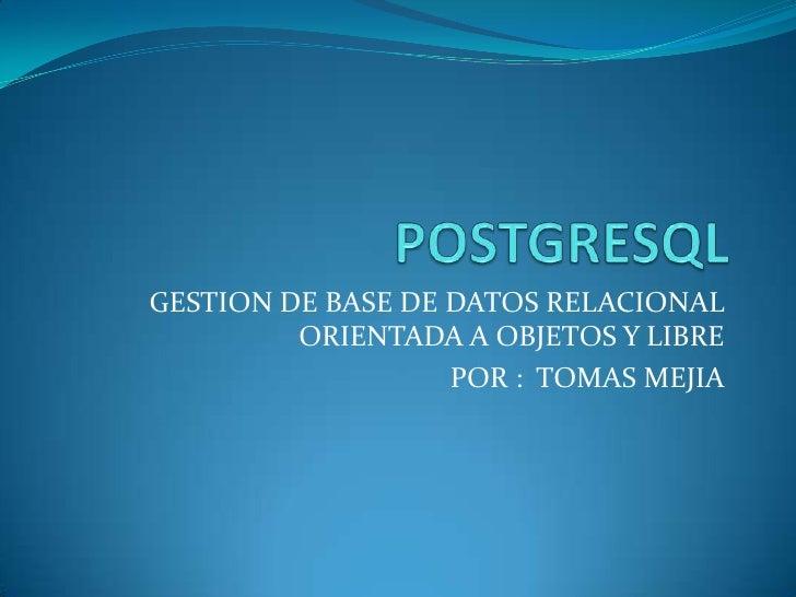POSTGRESQL<br />GESTION DE BASE DE DATOS RELACIONAL ORIENTADA A OBJETOS Y LIBRE<br />POR :  TOMAS MEJIA<br />