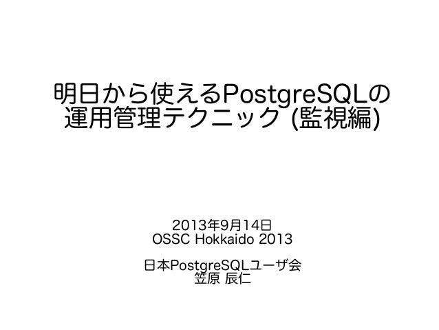 明日から使えるPostgreSQLの 運用管理テクニック (監視編) 2013年9月14日 OSSC Hokkaido 2013 日本PostgreSQLユーザ会 笠原 辰仁