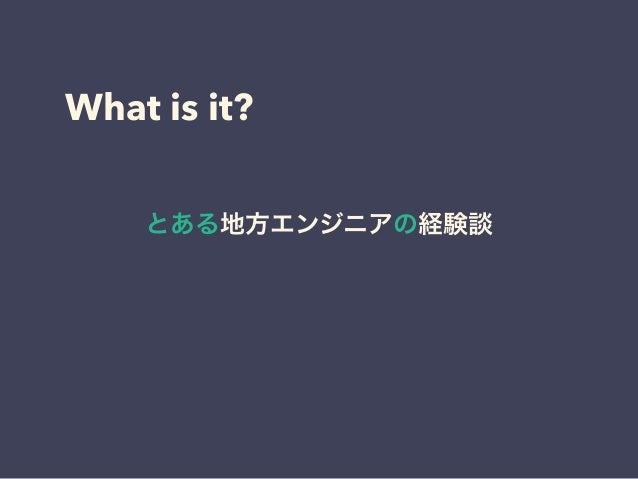What is it? とある地方エンジニアの経験談