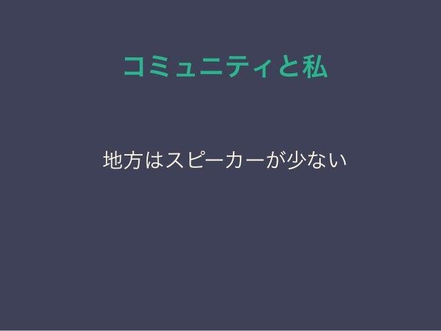 コミュニティと私 日本PostgreSQLユーザ会 ↓ JPUG 地方はスピーカーが少ない