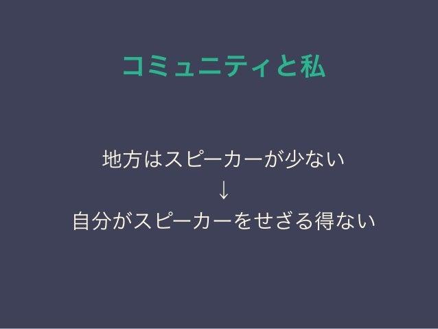 コミュニティと私 日本PostgreSQLユーザ会 ↓ JPUG 地方はスピーカーが少ない ↓ 自分がスピーカーをせざる得ない