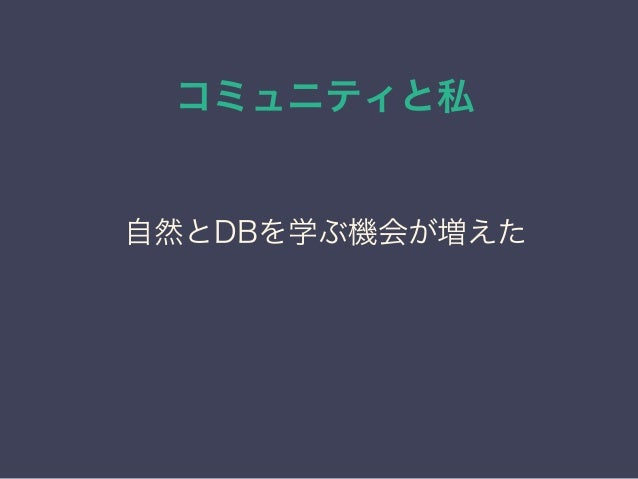 コミュニティと私 日本PostgreSQLユーザ会 ↓ JPUG 自然とDBを学ぶ機会が増えた