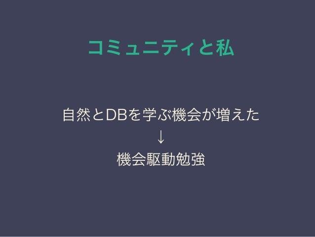 コミュニティと私 日本PostgreSQLユーザ会 ↓ JPUG 自然とDBを学ぶ機会が増えた ↓ 機会駆動勉強