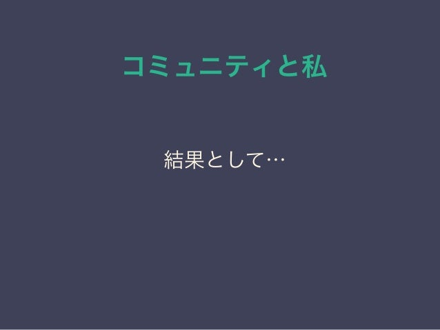 コミュニティと私 日本PostgreSQLユーザ会 ↓ JPUG 結果として… ↓ 自分のブランディングが出来た (DBの人としての認知) 結果として…