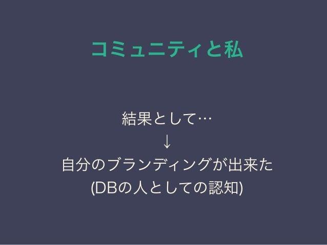 コミュニティと私 日本PostgreSQLユーザ会 ↓ JPUG 結果として… ↓ 自分のブランディングが出来た (DBの人としての認知) 結果として… ↓ 自分のブランディングが出来た (DBの人としての認知)