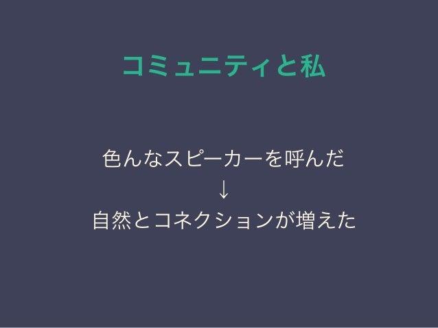コミュニティと私 日本PostgreSQLユーザ会 ↓ JPUG 色んなスピーカーを呼んだ ↓ 自然とコネクションが増えた