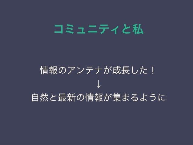 コミュニティと私 日本PostgreSQLユーザ会 ↓ JPUG 情報のアンテナが成長した! ↓ 自然と最新の情報が集まるように