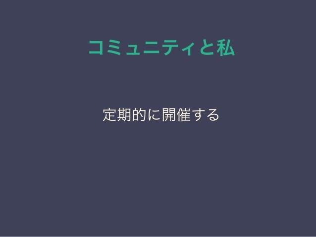 コミュニティと私 日本PostgreSQLユーザ会 ↓ JPUG 定期的に開催する