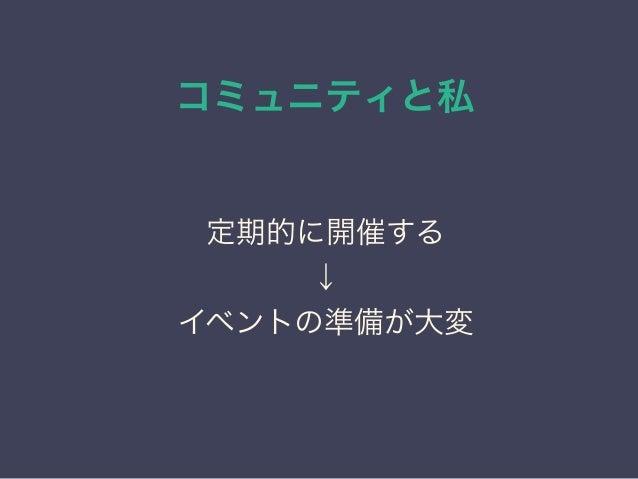 コミュニティと私 日本PostgreSQLユーザ会 ↓ JPUG 定期的に開催する ↓ イベントの準備が大変