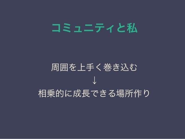 コミュニティと私 日本PostgreSQLユーザ会 ↓ JPUG 周囲を上手く巻き込む ↓ 相乗的に成長できる場所作り