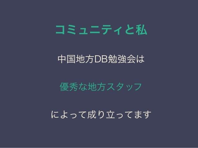 コミュニティと私 日本PostgreSQLユーザ会 ↓ JPUG 中国地方DB勉強会は 優秀な地方スタッフ によって成り立ってます